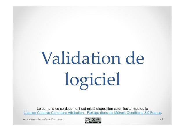 Validation de logiciel Le contenu de ce document est mis à disposition selon les termes de la Licence Creative Commons Att...