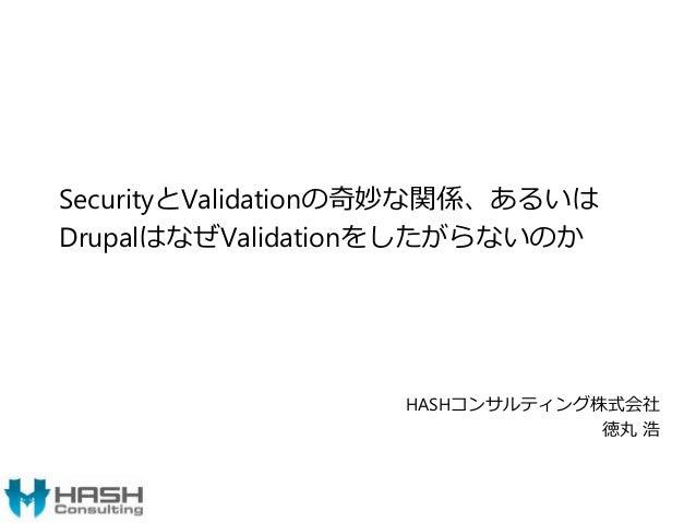 SecurityとValidationの奇妙な関係、あるいは DrupalはなぜValidationをしたがらないのか HASHコンサルティング株式会社 徳丸 浩