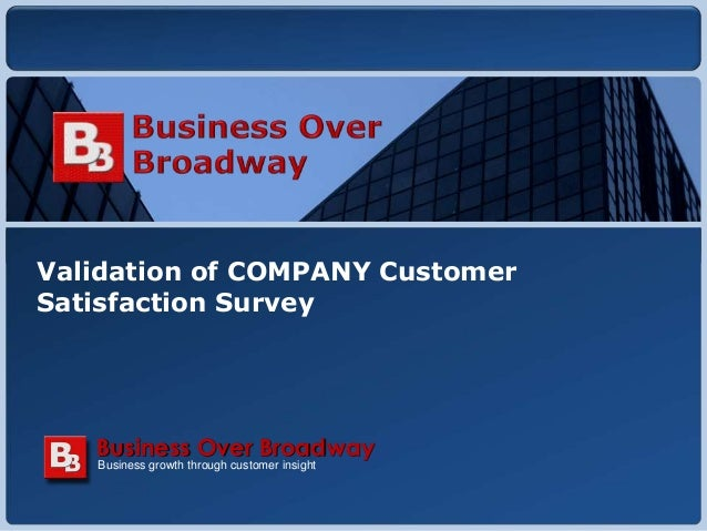 Copyright © 2010 Business Over Broadway Validation of COMPANY Customer Satisfaction Survey Business growth through custome...