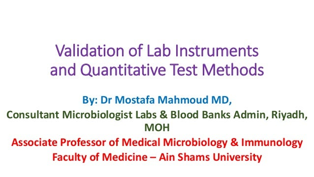 Validation of Lab Instruments and Quantitative Test Methods By: Dr Mostafa Mahmoud MD, Consultant Microbiologist Labs & Bl...