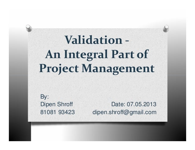 Validation -An Integral Part ofProject ManagementProject ManagementBy:Dipen Shroff Date: 07.05.201381081 93423 dipen.shrof...