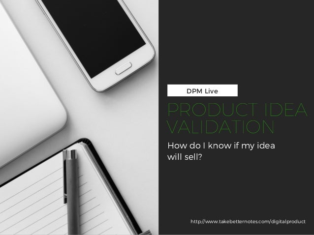 DPM Live How do I know if my idea will sell? http://www.takebetternotes.com/digitalproduct PRODUCT IDEA VALIDATION