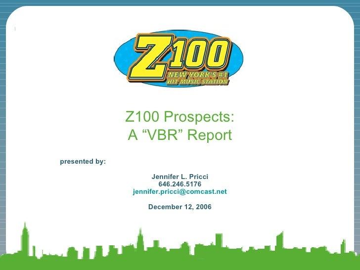 """Z100 Prospects: A """"VBR"""" Report presented by:  Jennifer L. Pricci 646.246.5176 [email_address] December 12, 2006"""