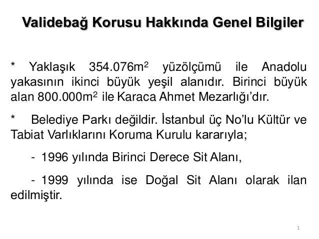 Validebağ Korusu Hakkında Genel Bilgiler * Yaklaşık 354.076m2 yüzölçümü ile Anadolu yakasının ikinci büyük yeşil alanıdır....