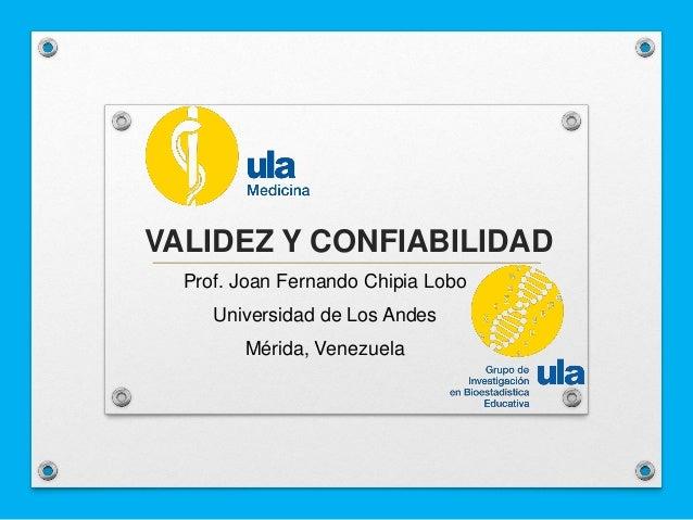 VALIDEZ Y CONFIABILIDAD Prof. Joan Fernando Chipia Lobo Universidad de Los Andes Mérida, Venezuela