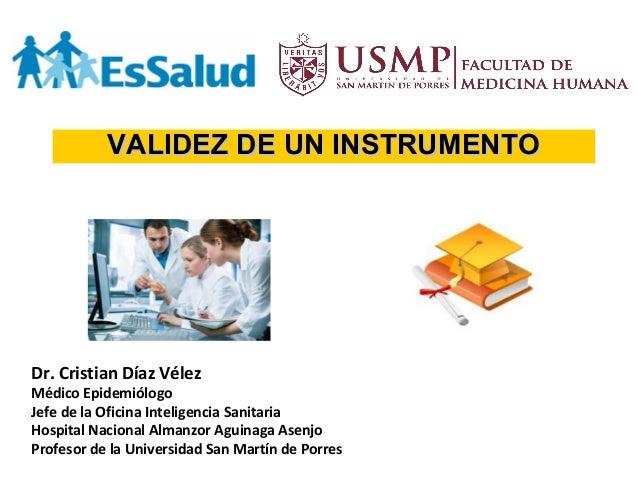 VALIDEZ DE UN INSTRUMENTOVALIDEZ DE UN INSTRUMENTO Dr. Cristian Díaz Vélez Médico Epidemiólogo Jefe de la Oficina Intelige...