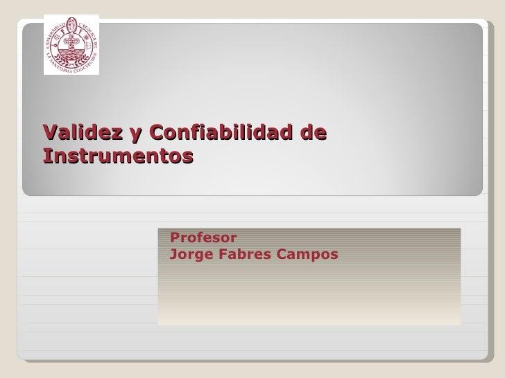 Validez y Confiabilidad de Instrumentos Profesor  Jorge Fabres Campos