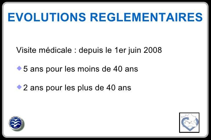 EVOLUTIONS REGLEMENTAIRES  <ul><li>Visite médicale : depuis le 1er juin 2008 </li></ul><ul><li>5 ans pour les moins de 40 ...