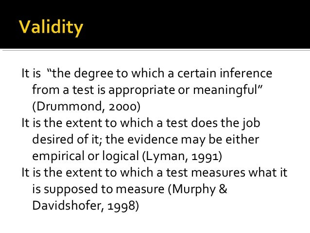 """It is """"the degree to which a certain inference   from a test is appropriate or meaningful""""   (Drummond, 2000)It is the ext..."""