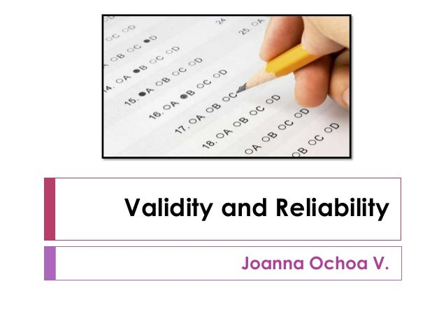Validity and Reliability Joanna Ochoa V.
