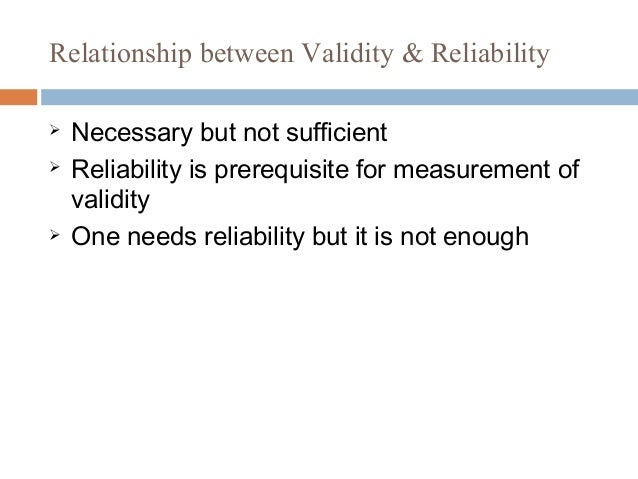 Relationship between Validity & Reliability  Necessary but not sufficient  Reliability is prerequisite for measurement o...