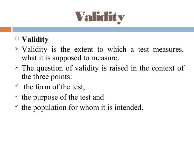 Validity  Validity  Validity is the extent to which a test measures, what it is supposed to measure.  The question of v...