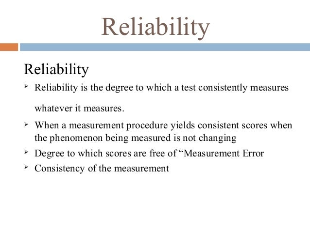 Reliability Reliability  Reliability is the degree to which a test consistently measures whatever it measures.  When a m...