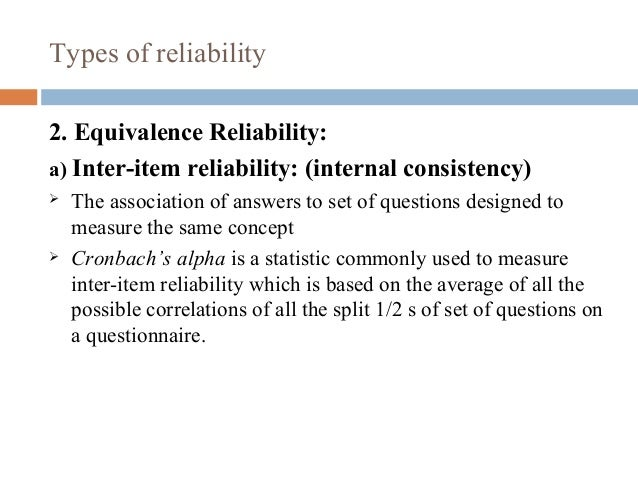 Types of reliability 2. Equivalence Reliability: a) Inter-item reliability: (internal consistency)  The association of an...