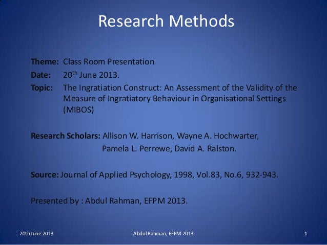 Research MethodsTheme: Class Room PresentationDate: 20th June 2013.Topic: The Ingratiation Construct: An Assessment of the...