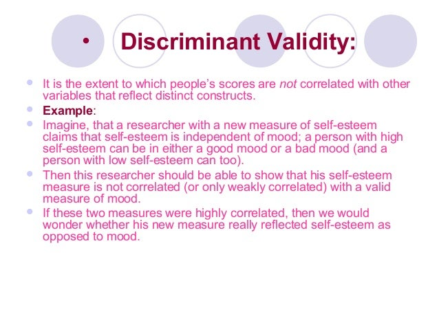 • Discriminant Validity:  It is the extent to which people's scores are not correlated with other variables that reflect ...