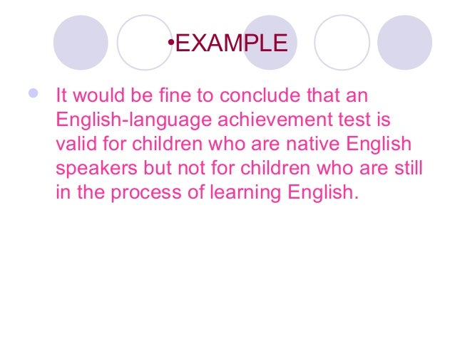 •EXAMPLE  It would be fine to conclude that an English-language achievement test is valid for children who are native Eng...