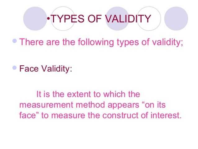 •TYPES OF VALIDITY There are the following types of validity; Face Validity: It is the extent to which the measurement m...