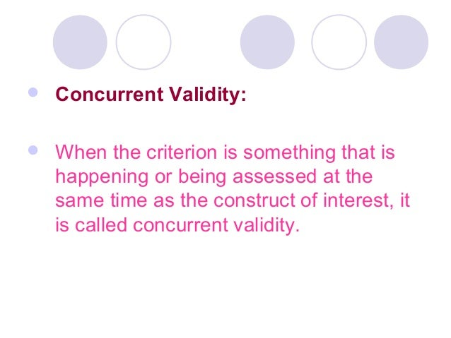  Concurrent Validity:  When the criterion is something that is happening or being assessed at the same time as the const...