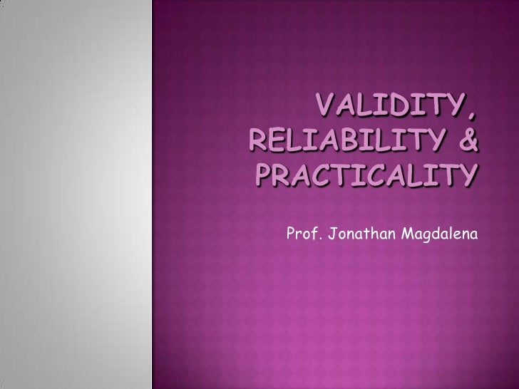 VALIDITY, RELIABILITY & PRACTICALITY<br />Prof. Jonathan Magdalena<br />