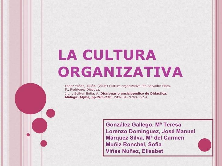LA CULTURA ORGANIZATIVA  López Yáñez, Julián. (2004) Cultura organizativa. En Salvador Mata, F., Rodríguez Diéguez, J.L. ...