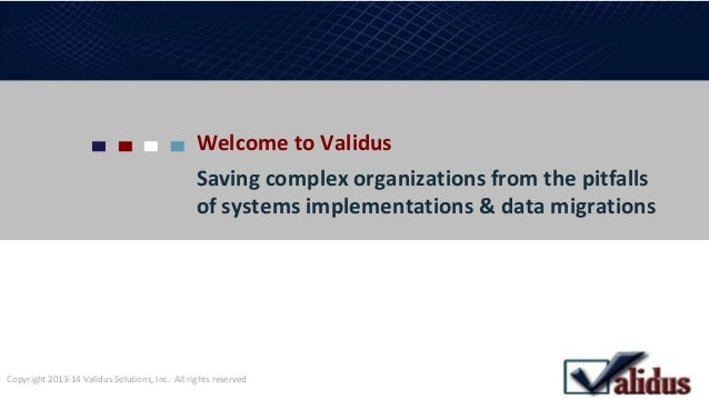 Welcome to Validus Saving complex organizations from the pitfalls of systems implementations & data migrations Copyright 2...