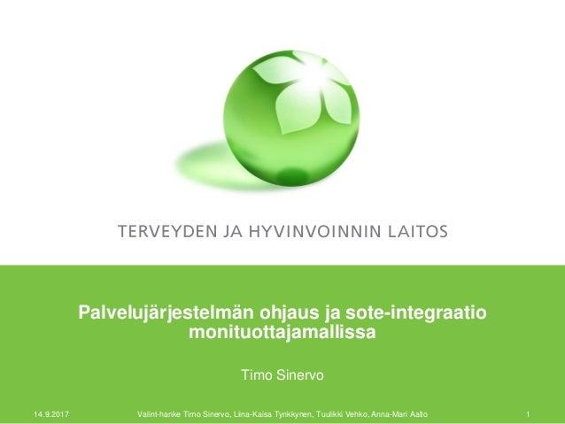 Palvelujärjestelmän ohjaus ja sote-integraatio monituottajamallissa Timo Sinervo 14.9.2017 Valint-hanke Timo Sinervo, Liin...