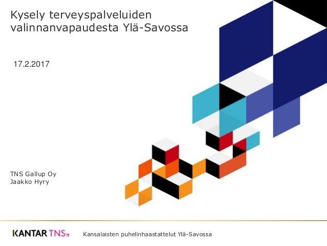 Kansalaisten puhelinhaastattelut Ylä-Savossa Kysely terveyspalveluiden valinnanvapaudesta Ylä-Savossa 17.2.2017 TNS Gallup...