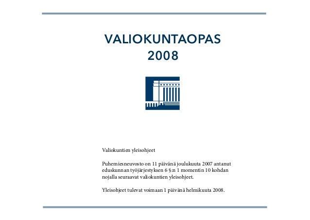VALIOKUNTAOPAS      2008Valiokuntien yleisohjeetPuhemiesneuvosto on 11 päivänä joulukuuta 2007 antanuteduskunnan työjärjes...