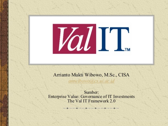 IT Val Arrianto Mukti Wibowo, M.Sc., CISA amwibowo@cs.ui.ac.id Sumber: Enterprise Value: Governance of IT Investments The ...