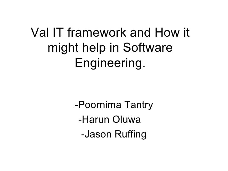 Val IT framework and How it might help in Software Engineering. -Poornima Tantry -Harun Oluwa  -Jason Ruffing