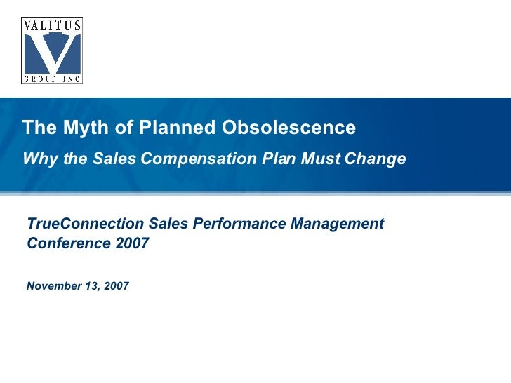 TrueConnection Sales Performance Management Conference 2007 November 13, 2007 The Myth of Planned Obsolescence Why the Sal...