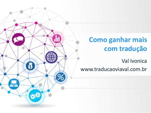Como ganhar mais com tradução Val Ivonica www.traducaoviaval.com.br