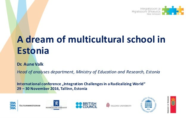 A dream	of	multicultural	school	in	 Estonia Dr.	Aune	Valk Head	of	analyses department,	Ministry of	Education and	Research,...
