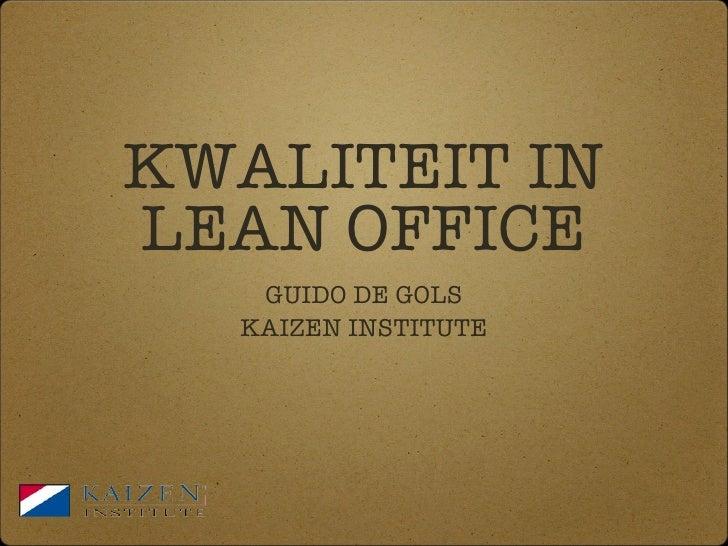 KWALITEIT IN LEAN OFFICE <ul><li>GUIDO DE GOLS </li></ul><ul><li>KAIZEN INSTITUTE </li></ul>