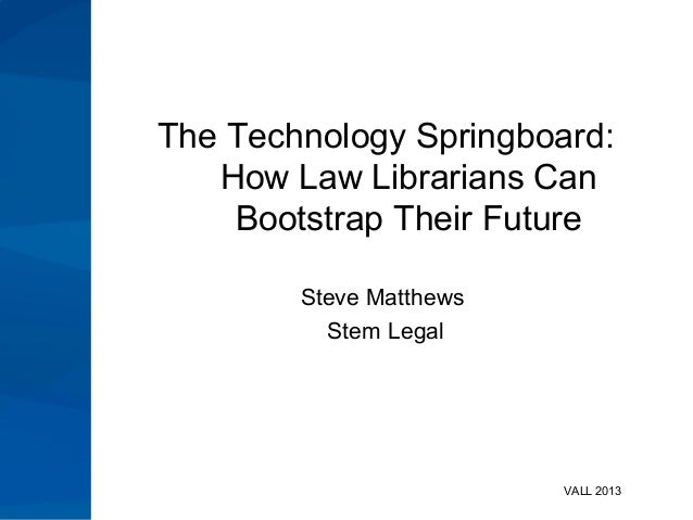 The Technology Springboard: How Law Librarians Can Bootstrap Their Future Steve Matthews Stem Legal  VALL 2013