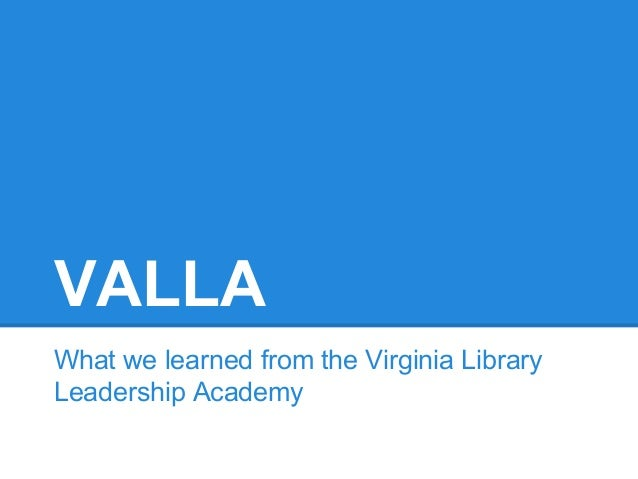 VALLA What we learned from the Virginia Library Leadership Academy