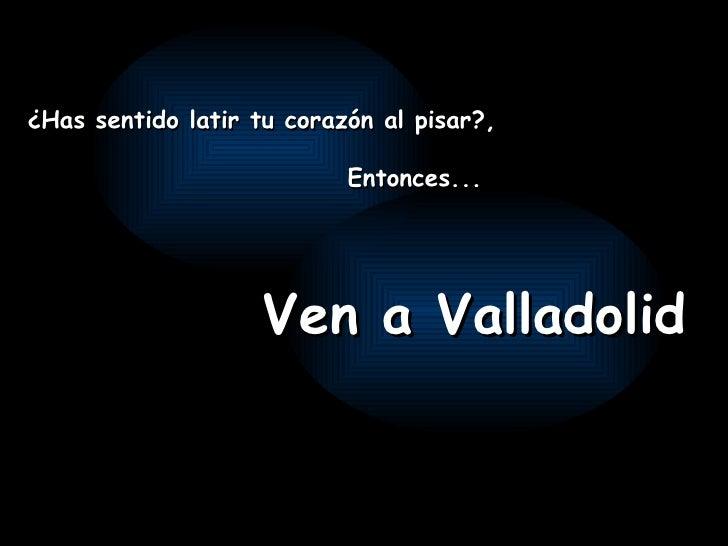¿Has sentido latir tu corazón al pisar?, Entonces... Ven a Valladolid