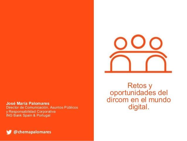 @chemapalomares Retos y oportunidades del dircom en el mundo digital. @chemapalomares José María Palomares Director de Com...