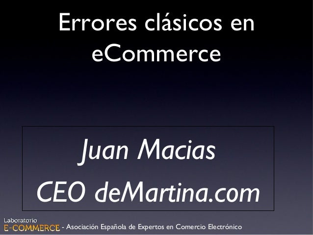 Errores clásicos en eCommerce Juan Macias CEO deMartina.com - Asociación Española de Expertos en Comercio Electrónico