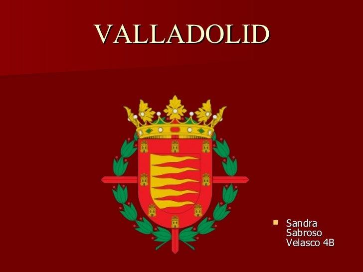 VALLADOLID <ul><li>Sandra Sabroso Velasco 4B </li></ul>