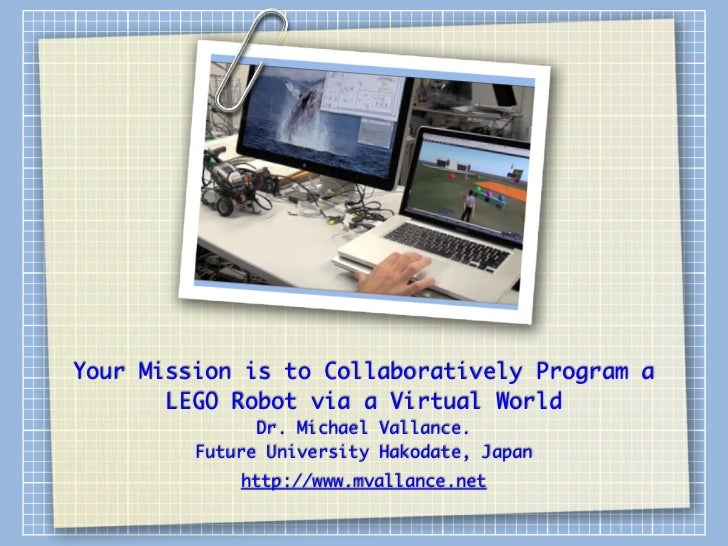 Your Mission is to Collaboratively Program a       LEGO Robot via a Virtual World               Dr. Michael Vallance.     ...
