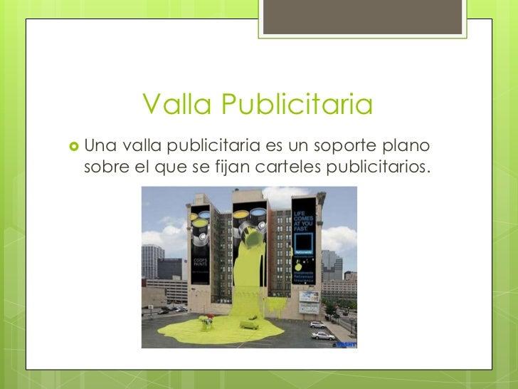 Valla Publicitaria <br />Una valla publicitaria es un soporte plano sobre el que se fijan carteles publicitarios. <br />