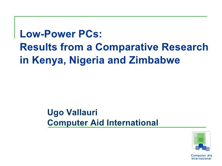 Low-Power PCs: Results from a Comparative Research in Kenya, Nigeria and Zimbabwe   Ugo Vallauri Computer Aid International