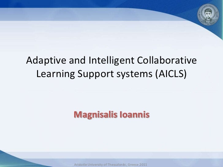 Adaptive and Intelligent Collaborative  Learning Support systems (AICLS)          Magnisalis Ioannis          Aristotle Un...