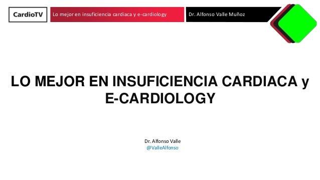 Lo mejor en insuficiencia cardiaca y e-cardiology Dr. Alfonso Valle Muñoz LO MEJOR EN INSUFICIENCIA CARDIACA y E-CARDIOLOG...