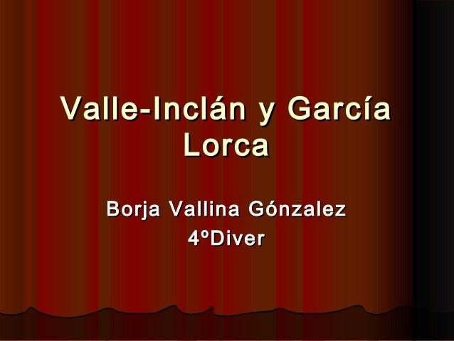 Valle-Inclán y GarcíaValle-Inclán y GarcíaLorcaLorcaBorja Vallina GónzalezBorja Vallina Gónzalez4ºDiver4ºDiver