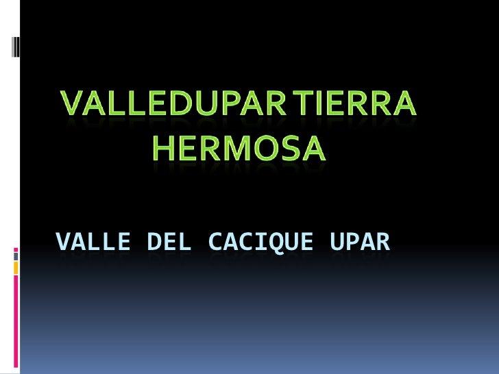 VALLEDUPAR TIERRA HERMOSA<br />VALLE DEL CACIQUE UPAR<br />