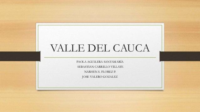 VALLE DEL CAUCA PAOLA AGUILERA SANTAMARÍA SEBASTIAN CARRILLO VILLATE NARHEN S. FLOREZ P. JOSE VALERO GOZALEZ