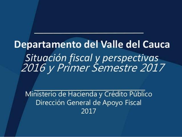 Departamento del Valle del Cauca Situación fiscal y perspectivas 2016 y Primer Semestre 2017 Ministerio de Hacienda y Créd...